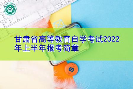 2022年上半年甘肃省高等教育自学考试报考简章