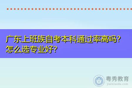 广东上班族自考本科通过率高吗,怎么选专业好?