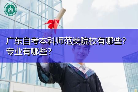 广东自考本科师范类院校和专业都有哪些?