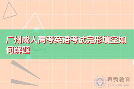 广州成人高考英语考试完形填空解题技巧是怎么样的?