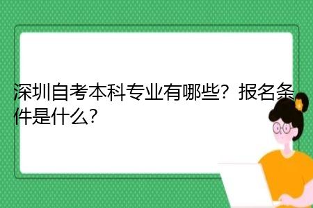 深圳自考本科专业有哪些,报名条件是什么?