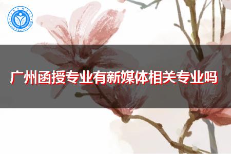 广州函授新媒体相关专业都有哪些?