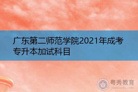 2021年广东第二师范学院成考专升本加试科目有哪些?