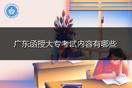 广东函授大专考试科目内容有哪些?