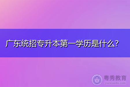 广东统招专升本全日制第一学历是什么?