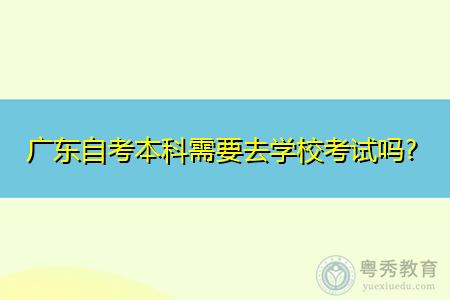 广东自考本科报名条件是什么,需要去学校考试吗?