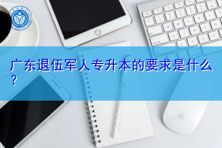 广东退伍军人报考专升本的要求是什么?