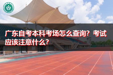 广东自考本科考场怎么查询,考试需要注意什么?