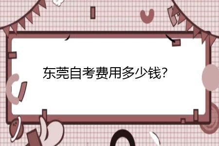 东莞自考费用多少钱,怎么选择专业?