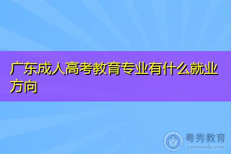 广东成人高考教育专业就业方向如何,可从事哪些工作?