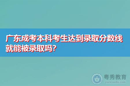 广东成考本科考生达到录取分数线就能被录取吗?