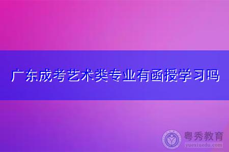 广东成考艺术类专业有函授学习吗,可选择报考什么院校?