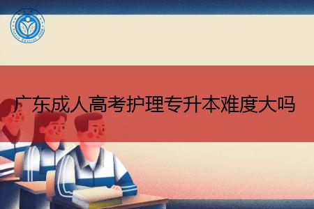 广东成人高考护理专升本考试难度大吗?
