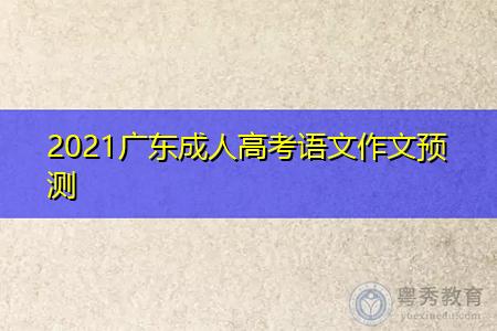 2021年广东成人高考语文作文预测内容有哪些?