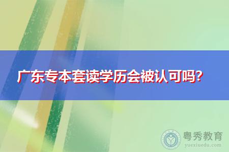广东专本套读学历受国家承认吗?