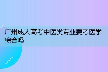 广州成人高考中医类专业要考医学综合和大学语文吗?