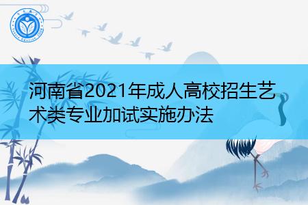 2021年河南成人高校招生艺术类专业加试实施办法