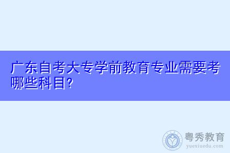 广东自考大专学前教育专业需要考什么科目,就业方向有哪些?
