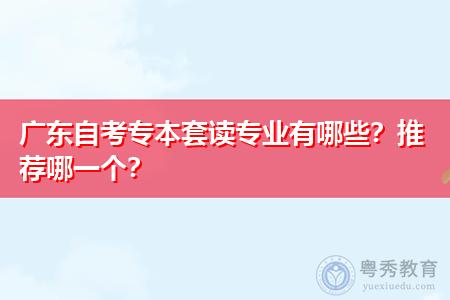 广东自考专本套读可选择的专业和院校都有哪些?