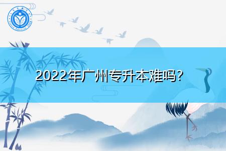 2022年广州专升本难吗,考试通过率是多少?