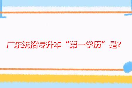 """广东统招专升本""""第一学历""""是什么?"""