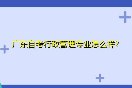 广东自考行政管理专业怎么样,毕业后可从事什么工作?